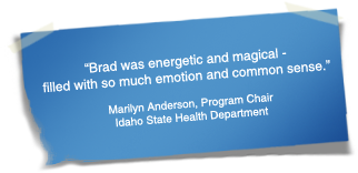 """Brad was energetic and magical - filled with so much emotion and common sense."" - Marilyn Anderson, Program Chair	Idaho State Health Department"