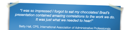 """I was so impressed I forgot to eat my chocolates! Brad's presentation contained amazing correlations to the work we do. It was just what we needed to hear!"" - Betty Hall, CPS, International Association of Administrative Professionals"